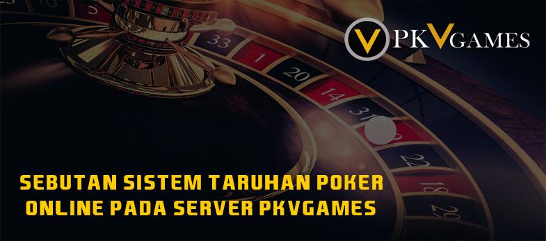 Sebutan Sistem Taruhan Poker Online Pada Server PKVGames